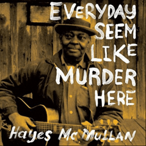 HAYES MCMULLEN - EVERYDAY SEEM LIKE MURDER HERE